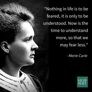 """Nothing in life is to be feared, it is only to be understood. Now is the time to understand more, so that we may fear less."" -Marie Curie"