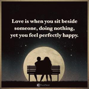 Love is when you sit beside someone, doing nothing, yet you feel perfectly happy.
