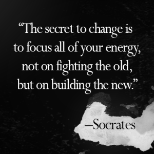"""""""The secret to change is to focus all of your energy, not on fighting the old, but on building the new."""" -Socrates"""