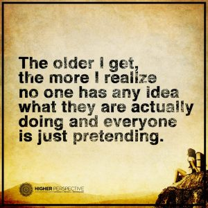 The older I get, the more I realize no one has any idea what they are actually doing and everyone is just pretending.