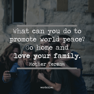 """What can you do to promote world peace? Go home and love your family."" -Mother Teresa"