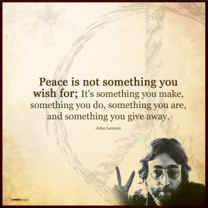 """Peace is not something you wish for; it's something you make, something you do, something you are, and something you give away."" -John Lennon"