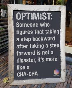 Optimist: Someone who figures that taking a step backward after taking a step forward is not a disaster, it's more like a Cha-Cha