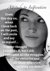 "Attitude to Inspiration: ""From this day on, when I look back on the past, I will smile and say to myself... 'I never thought I could do it, but I did. I overcame all the struggles, all the obstacles, and all those who tried to bring me down!'"""