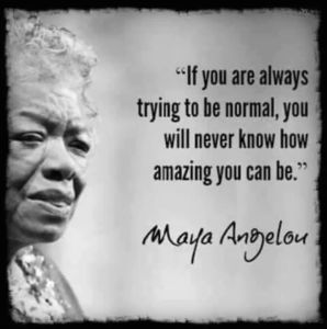 """If you are always trying to be normal, you will never know how amazing you can be."" -Maya Angelou"