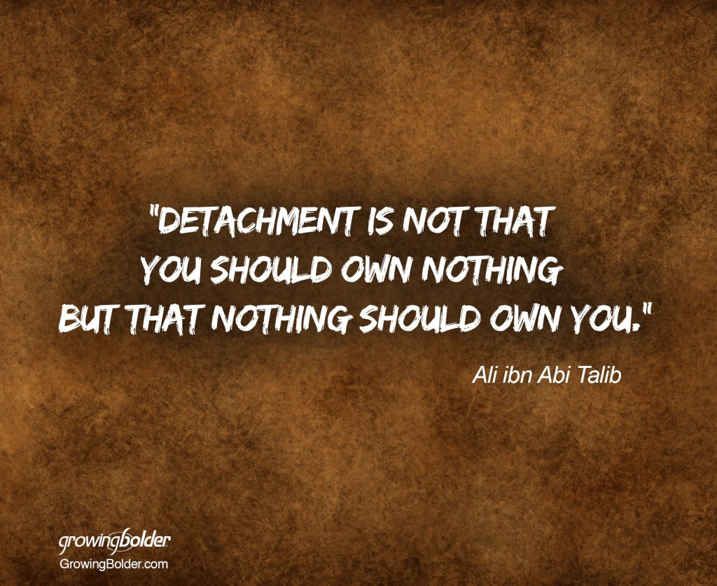 """Detachment is not that you should own nothing, but that nothing should own you."" -Ali ibn Abi Talib"