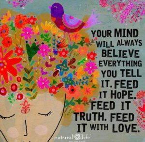 Your mind will always believe everything you tell it. Feed it hope. Feed it truth. Feed it with love.