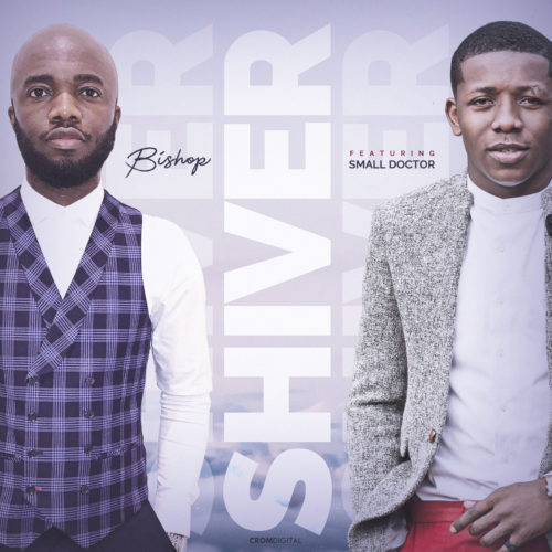 Bishop ft. Small Doctor – Shiver