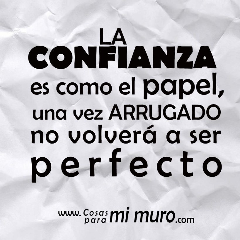 La confianza es como el papel, una vez arrugado no volverá a ser perfecto.