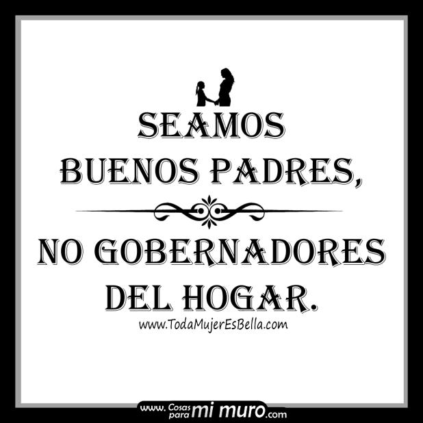 Seamos buenos padres, no gobernadores del hogar.