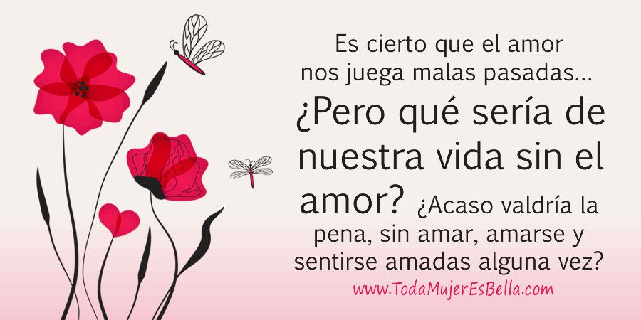 Es cierto que el amor nos juega malas pasadas… ¿Pero qué sería de nuestra vida sin el amor? ¿Acaso valdría la pena, sin amar, amarse y sentirse amadas alguna vez?