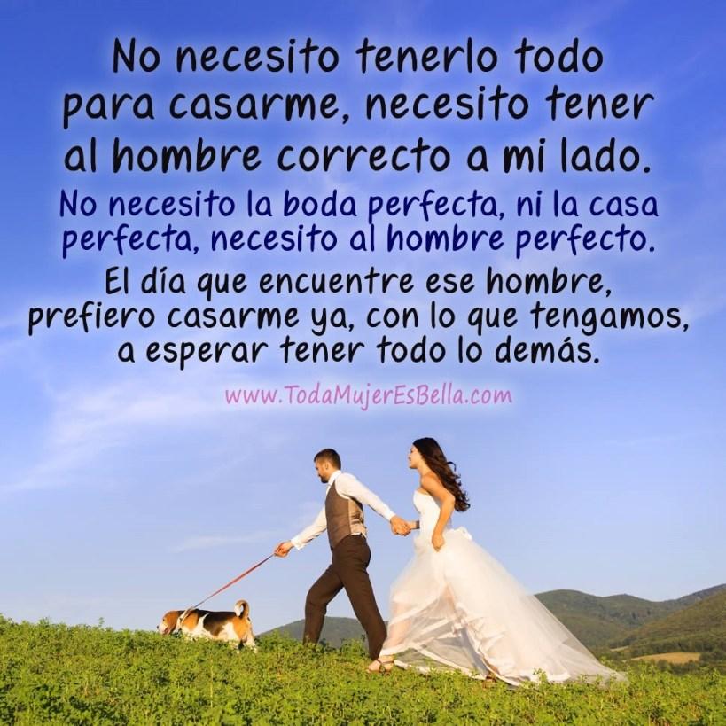 No necesito tenerlo todo para casarme, necesito tener al hombre correcto a mi lado. No necesito la boda perfecta, ni la casa perfecta, necesito al hombre perfecto. El día que encuentre ese hombre, prefiero casarme ya, con lo que tengamos, a esperar tener todo lo demás.