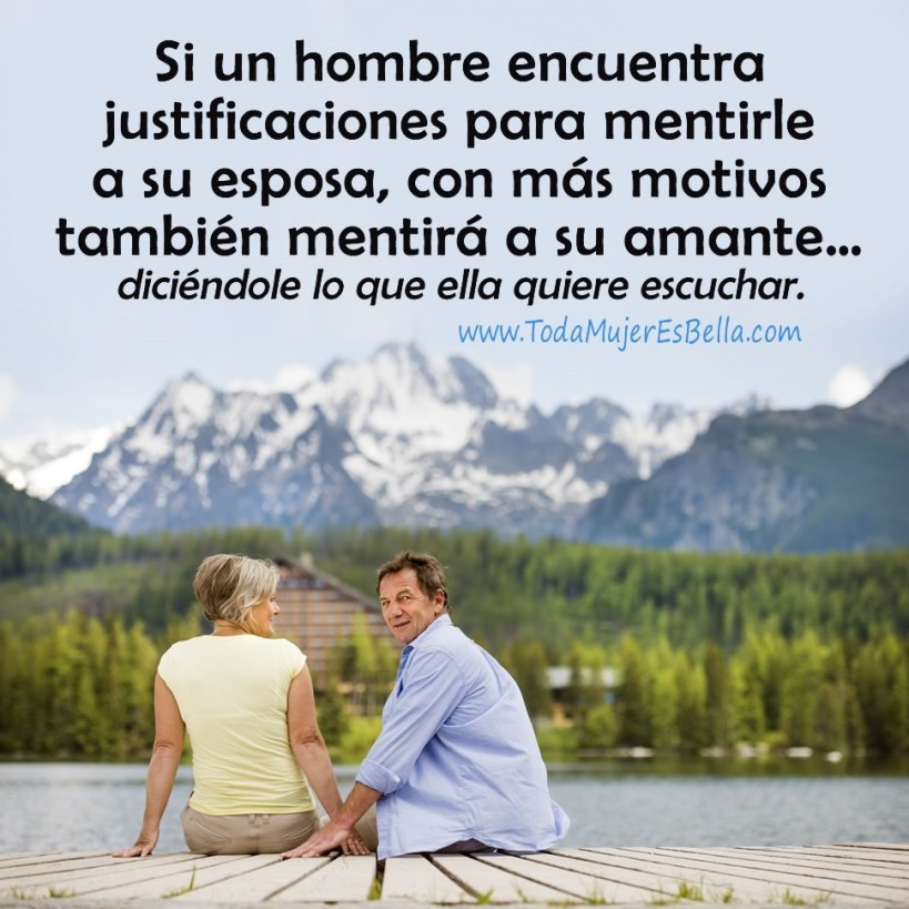 Si un hombre encuentra justificaciones para mentirle a su esposa, con más motivos también mentirá a su amante… diciéndole lo que ella quiere escuchar.