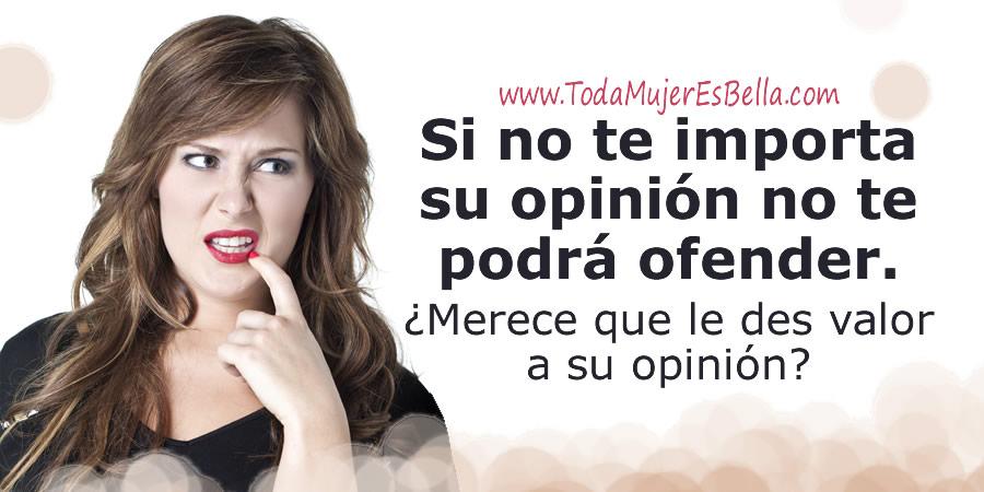 Si no te importa su opinión no te podrá ofender. ¿Merece que le des valor a su opinión?