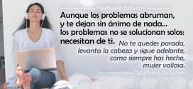 Aunque los problemas abruman, y te dejan sin ánimo de nada… los problemas no se solucionan solos, necesitan de ti. No te quedes parada, levanta la cabeza y sigue adelante, como siempre has hecho, mujer valiosa.