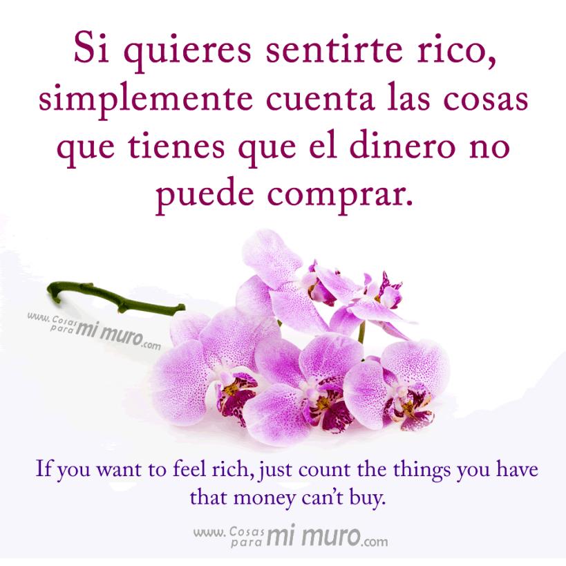 Si quieres sentirte rico, simplemente cuenta las cosas que tienes que el dinero no puede comprar.