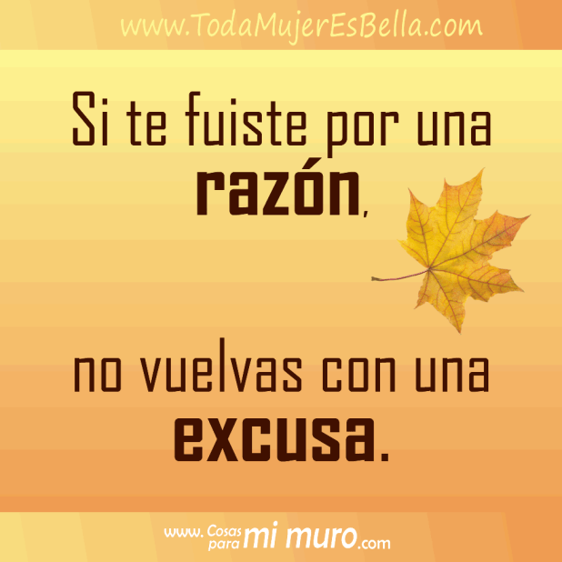 Si te fuiste por una razón, no vuelvas con una excusa.