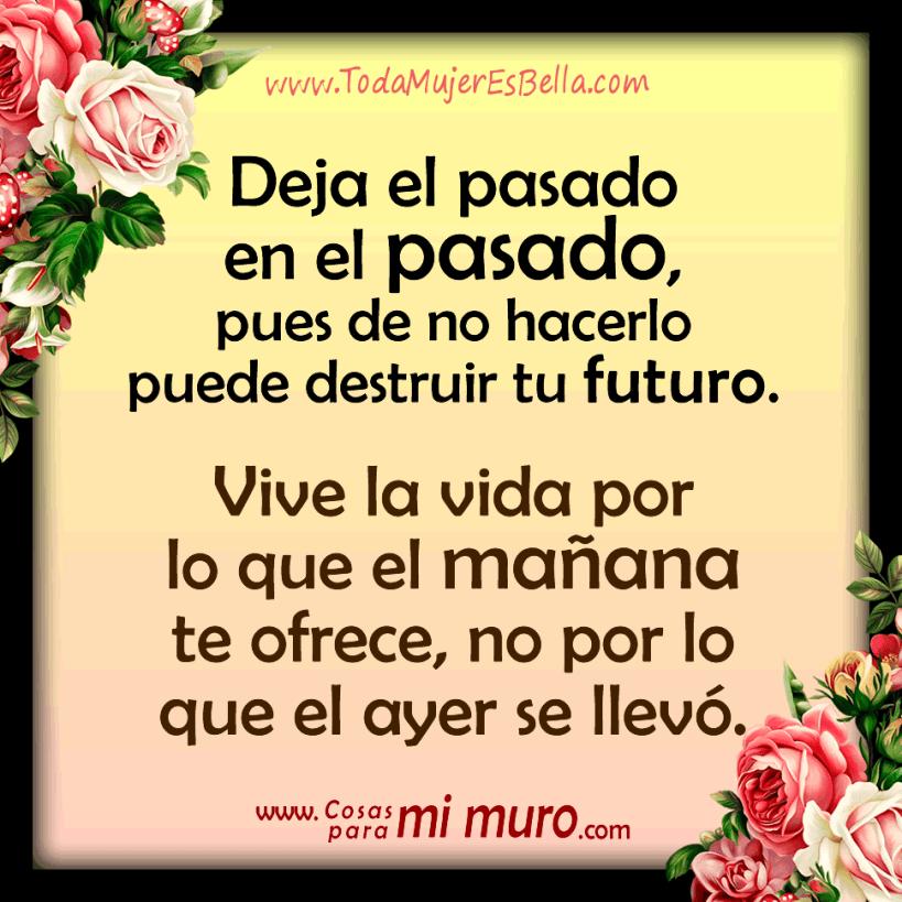 Deja el pasado en el pasado, pues de no hacerlo puede destruir tu futuro. Vive la vida por lo que el mañana te ofrece, no por lo que el ayer se llevó.