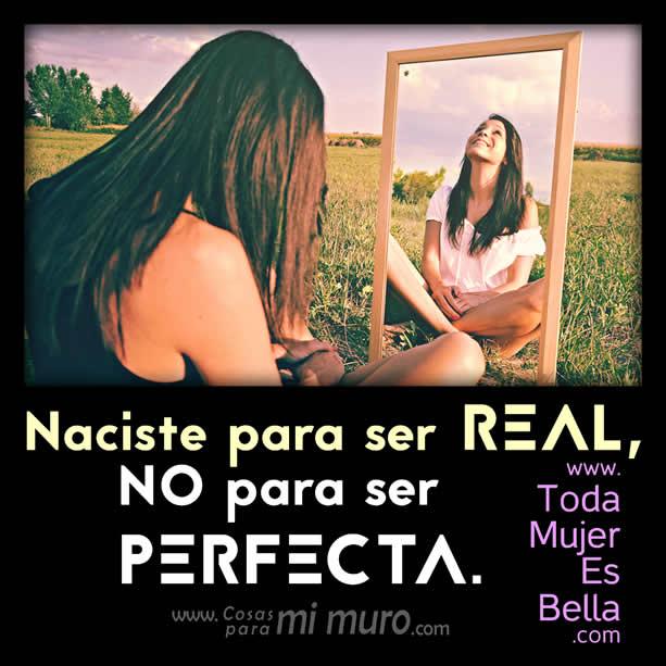 Naciste para ser real, no para ser perfecta.
