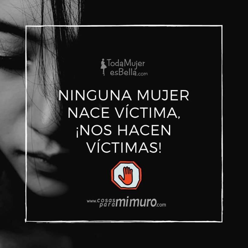 Ninguna mujer nace víctima, ¡nos hacen víctimas!