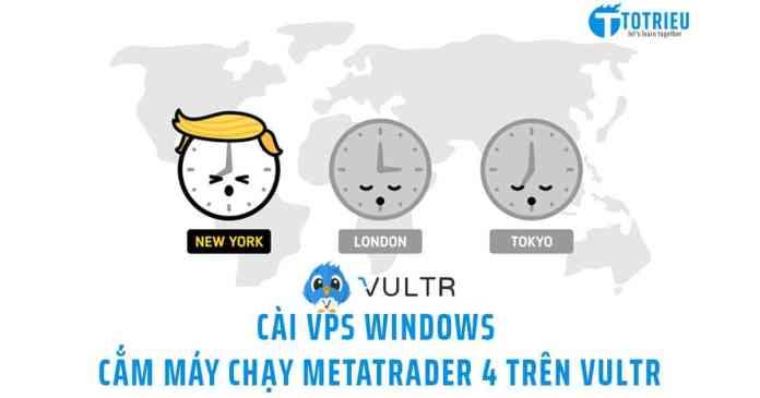 Cài đặt VPS Windows chạy MetaTrader 4 trên Vultr