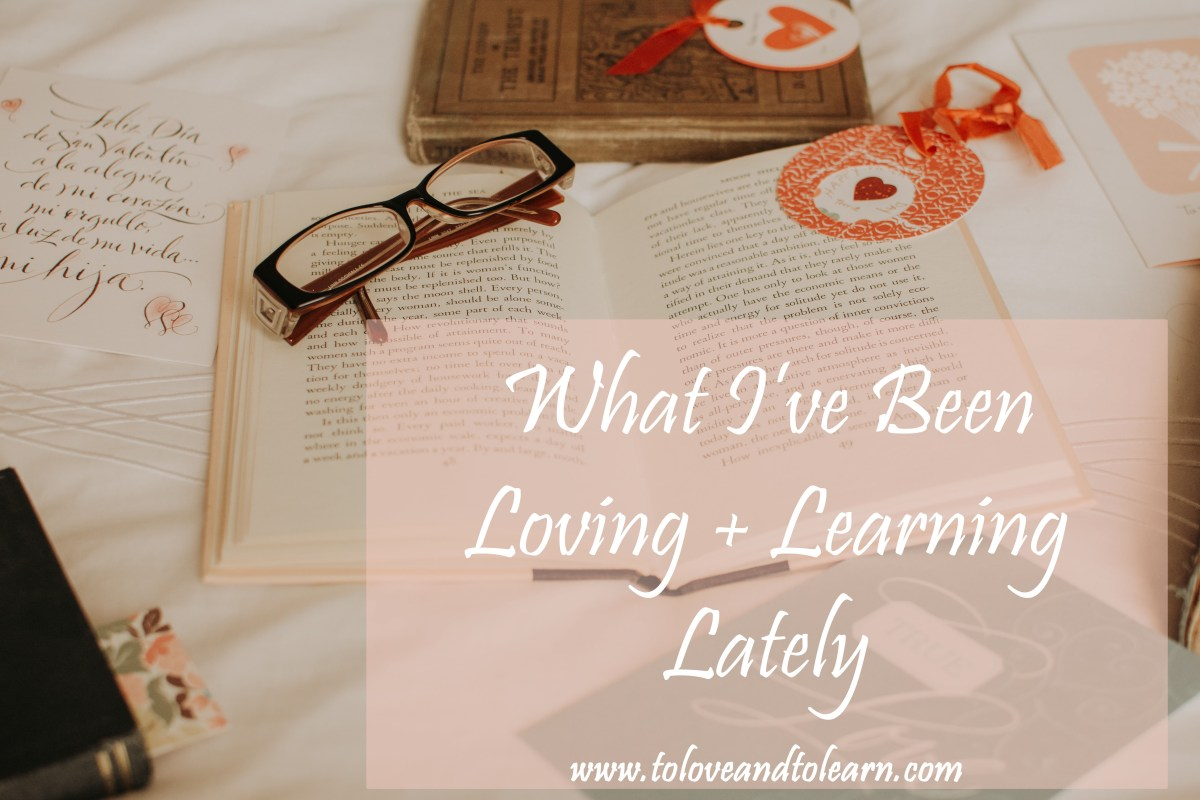 Loving and Learning Lately {11}
