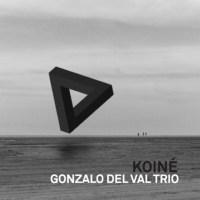 Gonzalo del Val Trío: Koiné (Fresh Sound New Talent, 2016; CD)