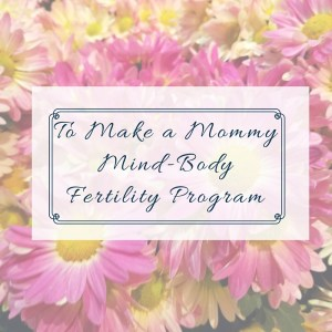 To Make A MommyMind-BodyFertility Program