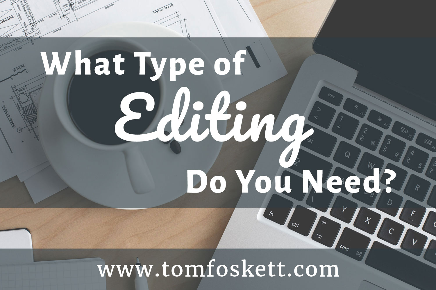 What Type of Editing Do You Need, by Tom Foskett