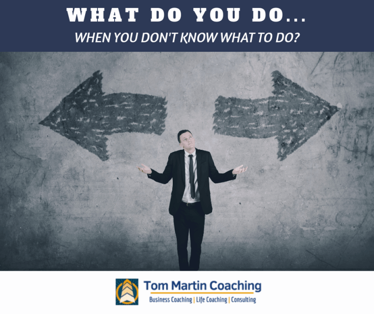 what-to-do-when-you-do-not-know-what-to-do-tom-martin-coaching