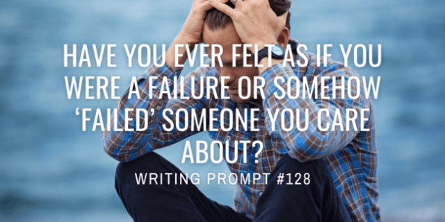 Have you ever felt as if you were a failure or somehow 'failed' someone you care about?