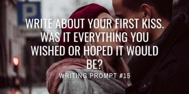 Write about your first kiss. Was it everything you wished or hoped it would be?