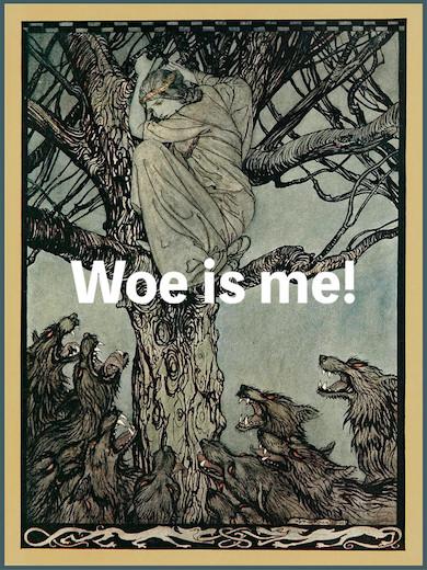 woe is me!