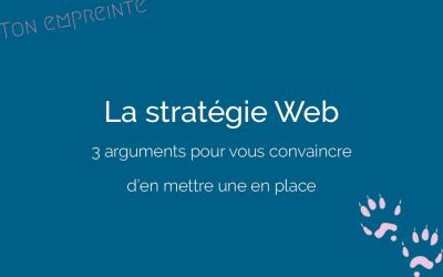 3 arguments pour vous convaincre de mettre en place une stratégie Web