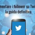 Aumentare follower su Twitter, la guida definitiva