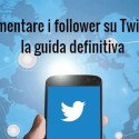 Aumentare follower su Twitter, la guida definitiva