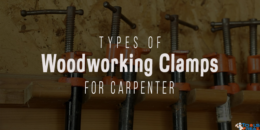 Types Of Woodworking Clamps For Carpenter Tools Freak