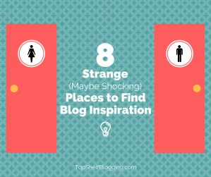 8 Strange (Maybe Shocking) Places to Find Blog Inspiration