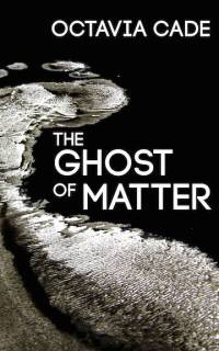 The Ghost of Matter Octavia Cade
