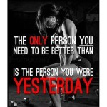 Remeber, your only enemy is from yesterday.