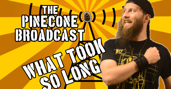 The Pinecone Broadcast What Took So Long