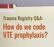 """Trauma Registry Q&A: """"How do we code VTE prophylaxis?"""""""