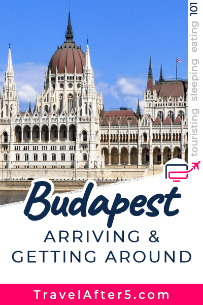 Pinterest Pin to Budapest 101, Arriving & Getting Around, by Travel After 5