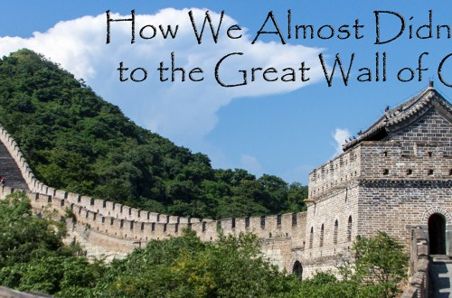 How We Almost Didn't Get to the Great Wall of China
