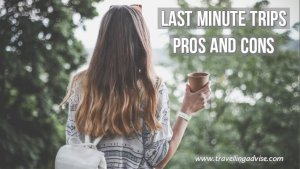 Pros and Cons of Last Minute Trips | Vacation Travel Tips.