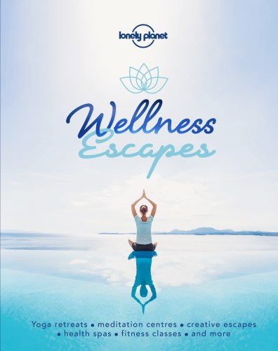 Wellness Escapes - Lonely Planets guide to creative travel and wellbeing holidays