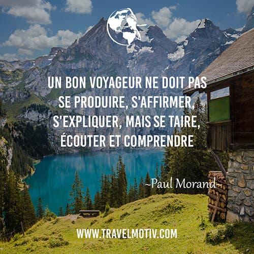 Un bon voyageur ne doit pas se produire, s'affirmer, s'expliquer, mais se taire, écouter et comprendre. (Paul Morand)
