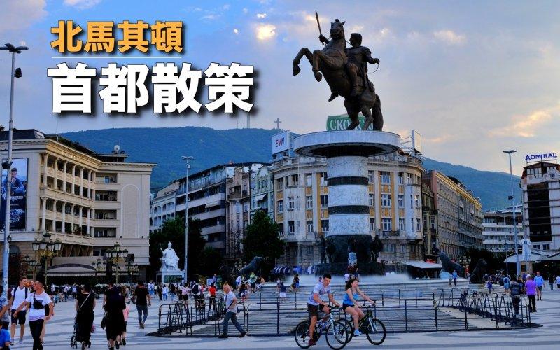 【北馬其頓】斯科普里(Skopje)散策   游走新與舊