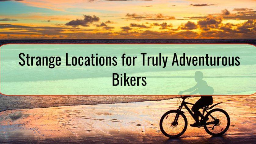 Strange Locations for Truly Adventurous Bikers