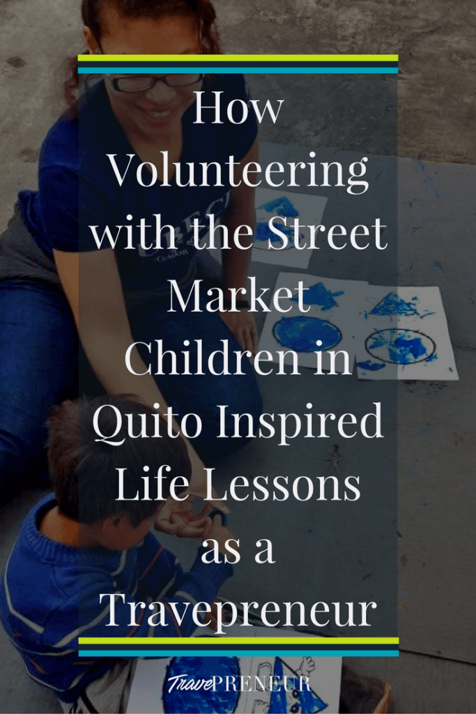 How volunteering with the street market children in Quito inspired life lessons as a Travepreneur